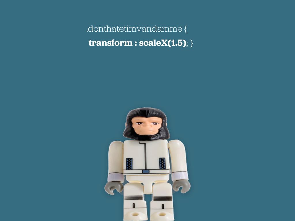 .donthatetimvandamme { transform : scaleX(1.5);...