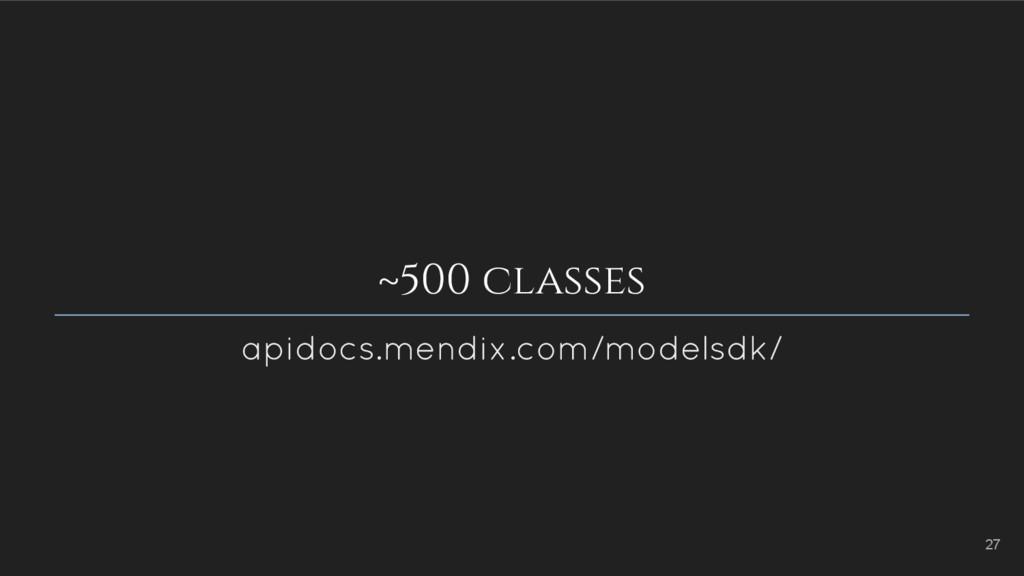 ~500 classes apidocs.mendix.com/modelsdk/ 27