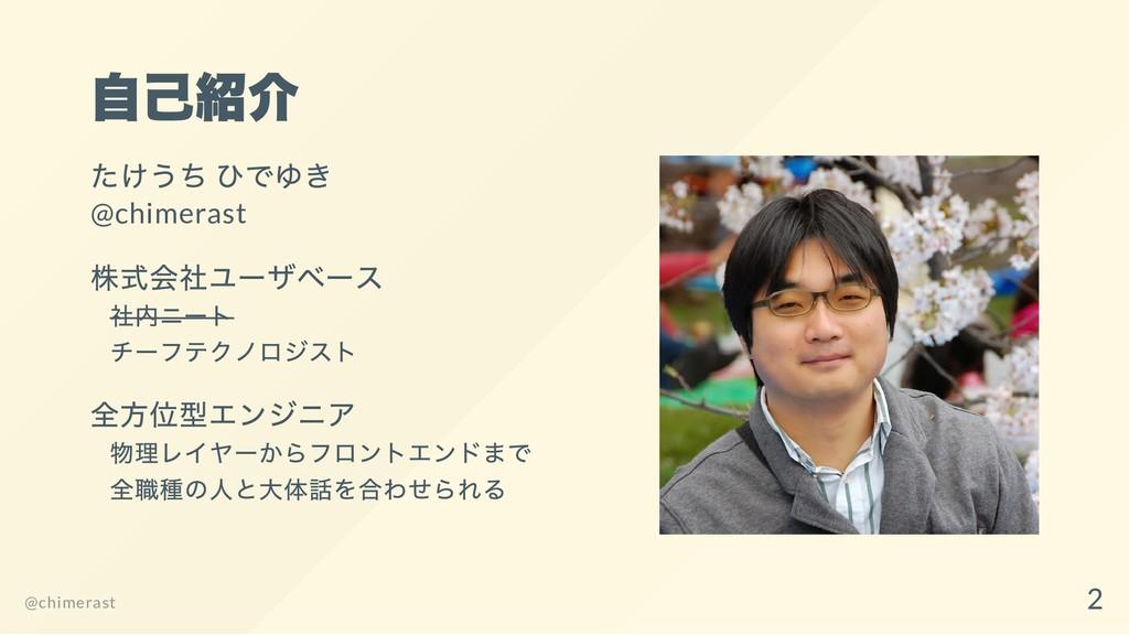 自己紹介 たけうち ひでゆき @chimerast 株式会社ユーザベース 社内ニート チーフテ...