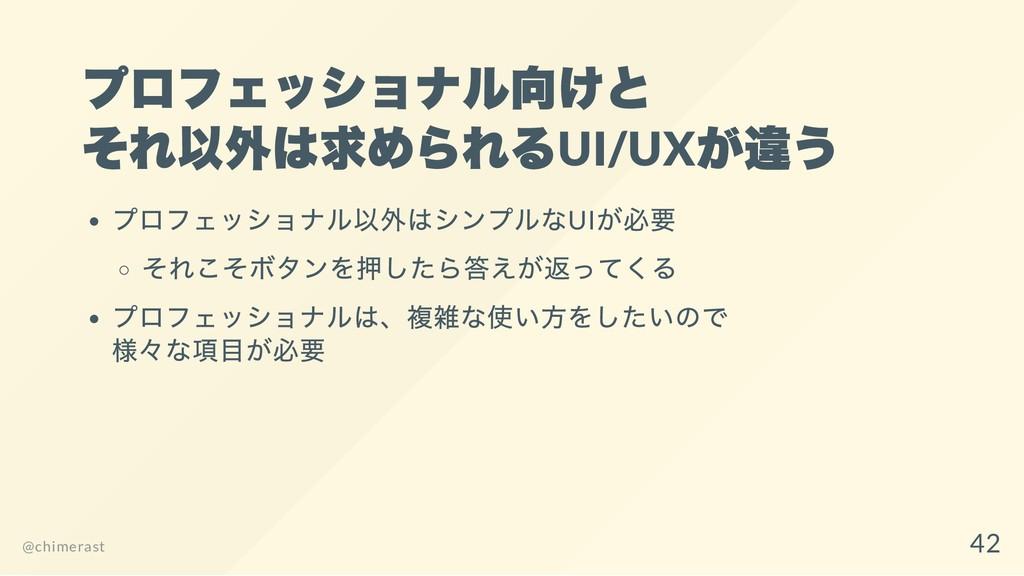 プロフェッショナル向けと それ以外は求められるUI/UX が違う プロフェッショナル以外はシン...