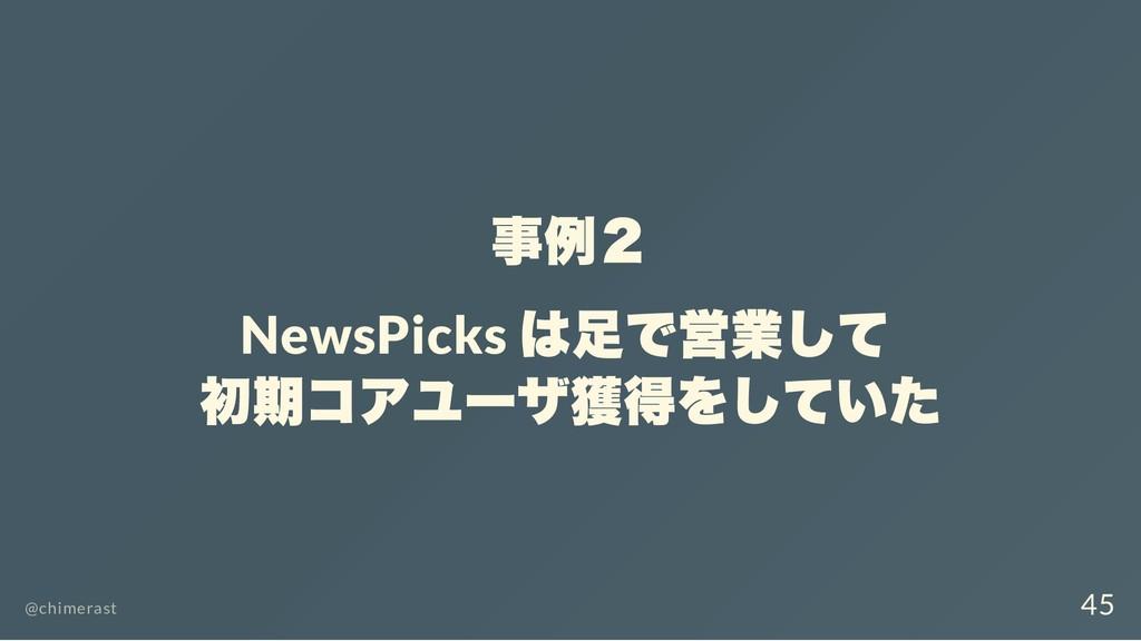 事例2 NewsPicks は足で営業して 初期コアユーザ獲得をしていた @chimerast...