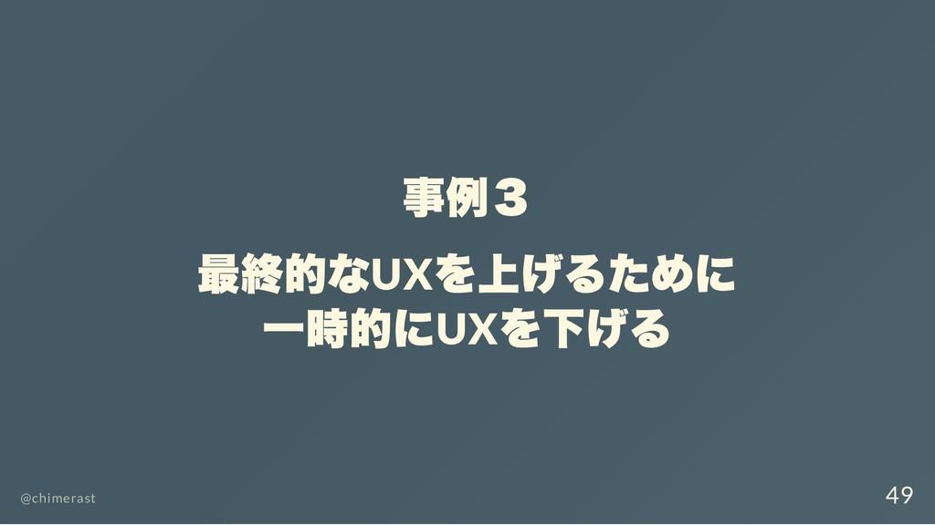 事例3 最終的なUX を上げるために 一時的にUX を下げる @chimerast 49