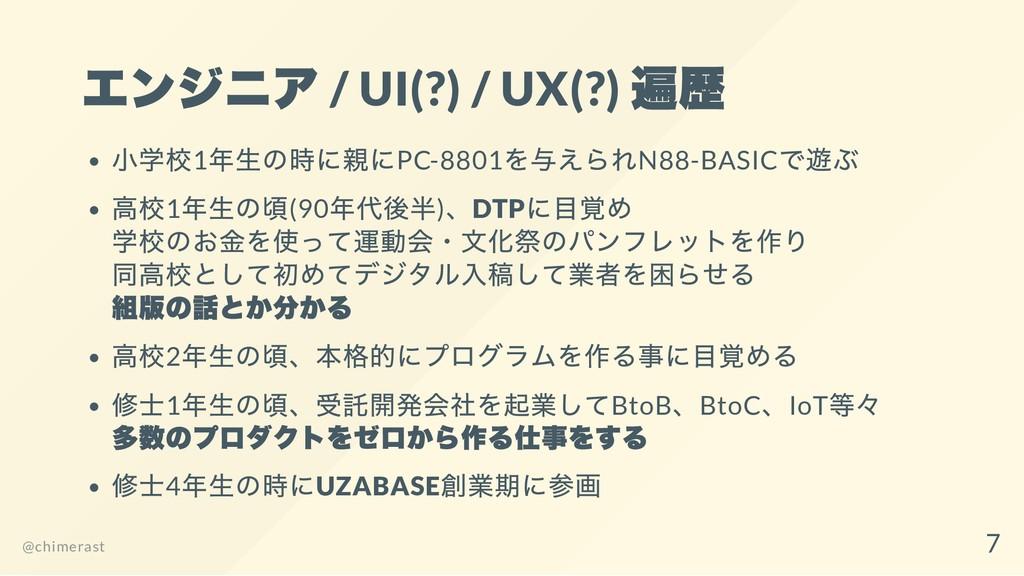 エンジニア / UI(?) / UX(?) 遍歴 小学校1 年生の時に親にPC-8801 を与...
