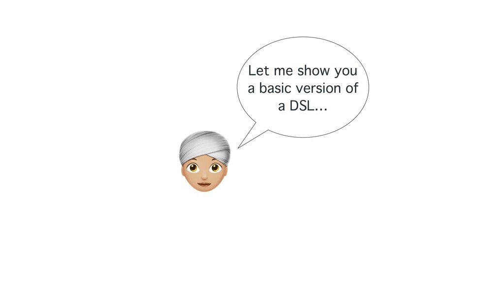 A Let me show you a basic version of a DSL…