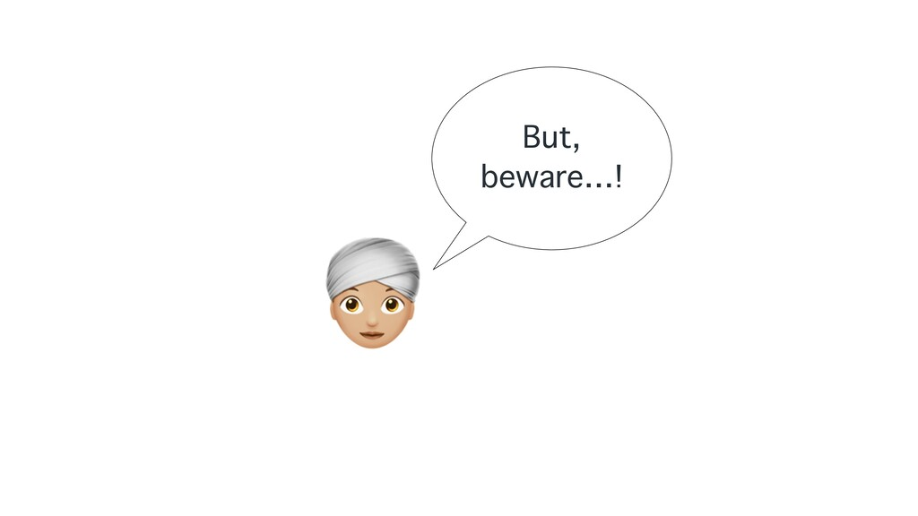 A But, beware…!