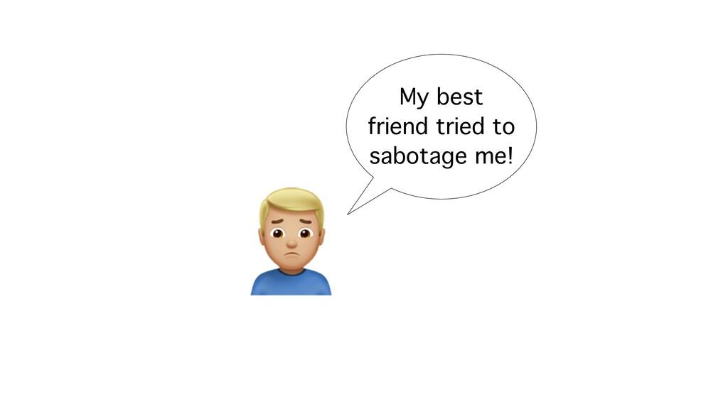 G My best friend tried to sabotage me!