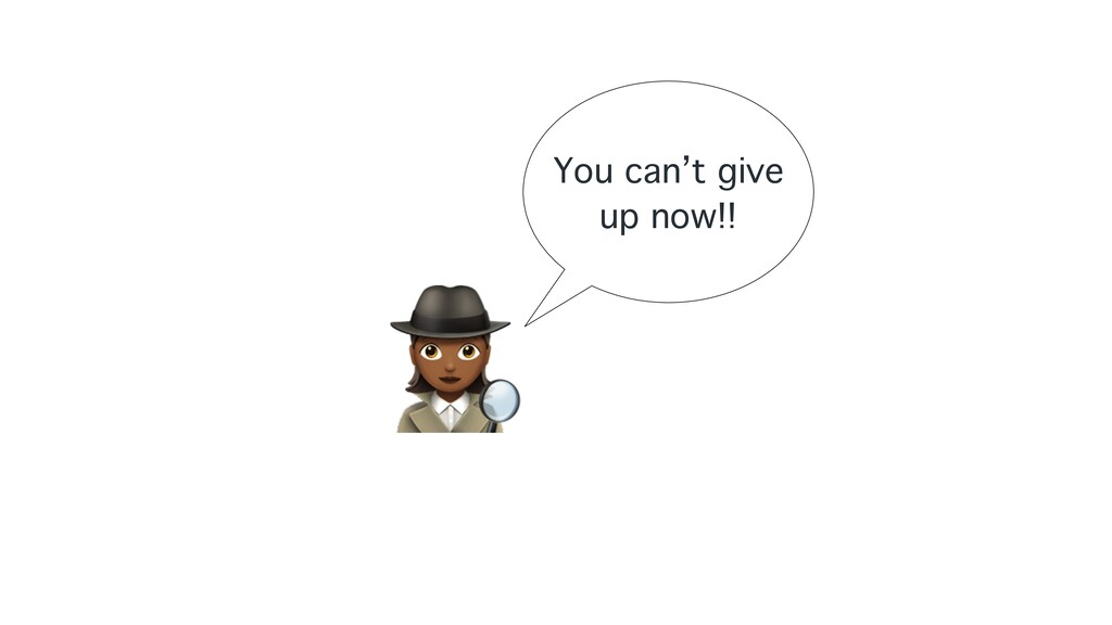 """"""" You can't give up now!!"""