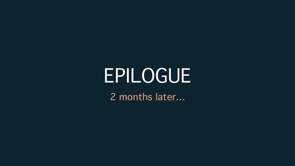 EPILOGUE 2 months later…