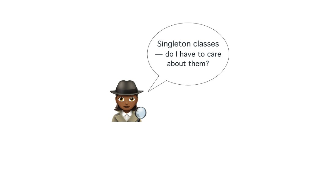 """"""" Singleton classes — do I have to care about t..."""