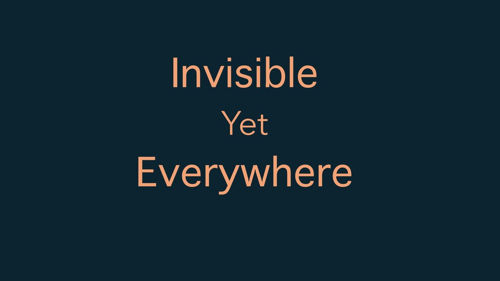 Invisible Yet Everywhere