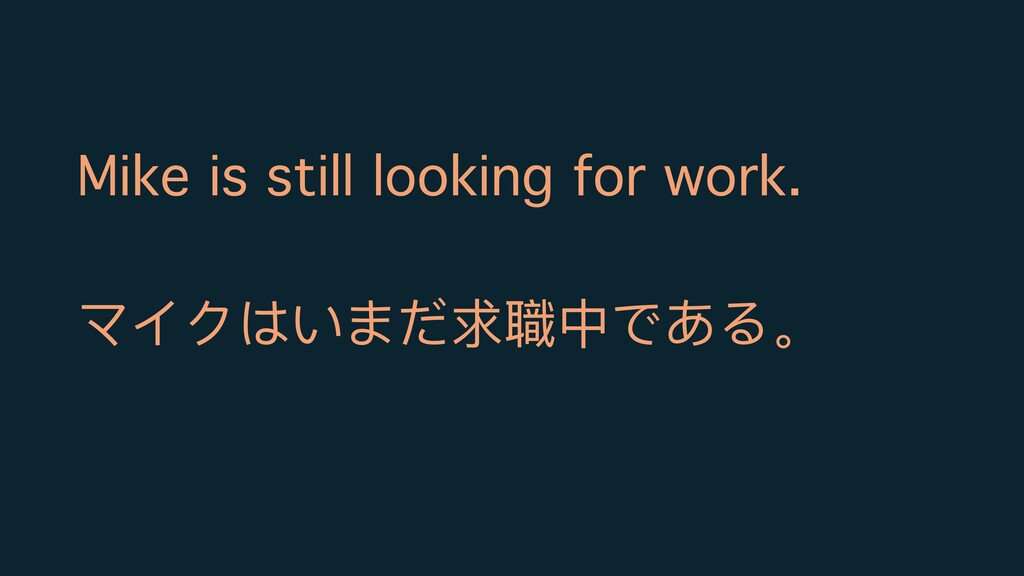 Mike is still looking for work. マイクはいまだ求職中である。