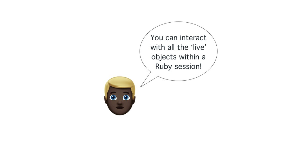 8 You can interact with all the 'live' objects ...