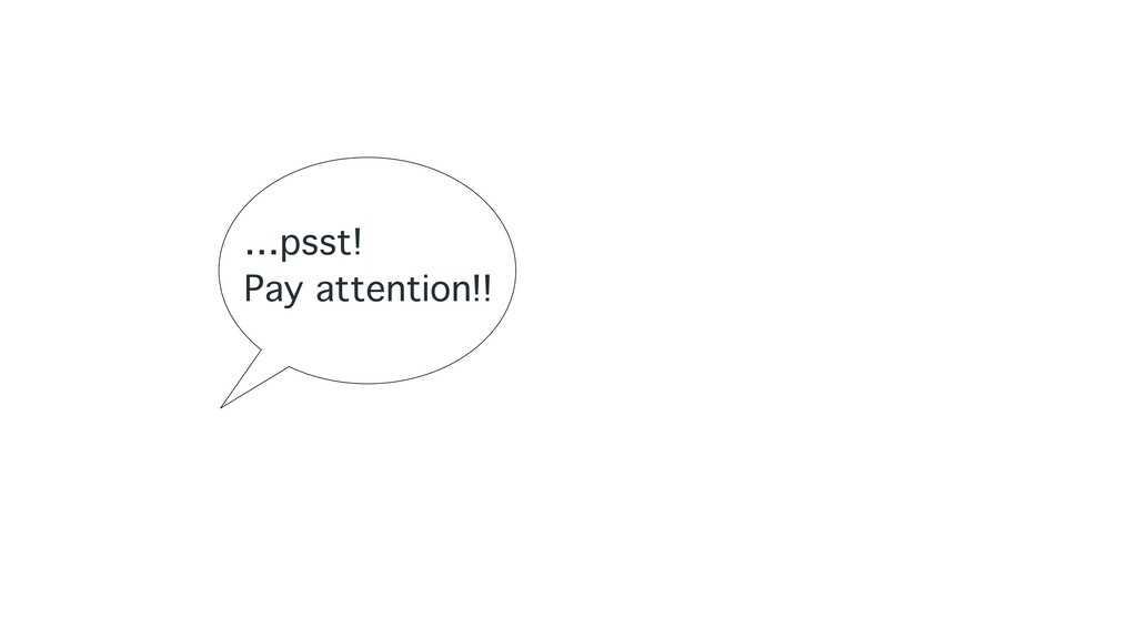 …psst! Pay attention!!