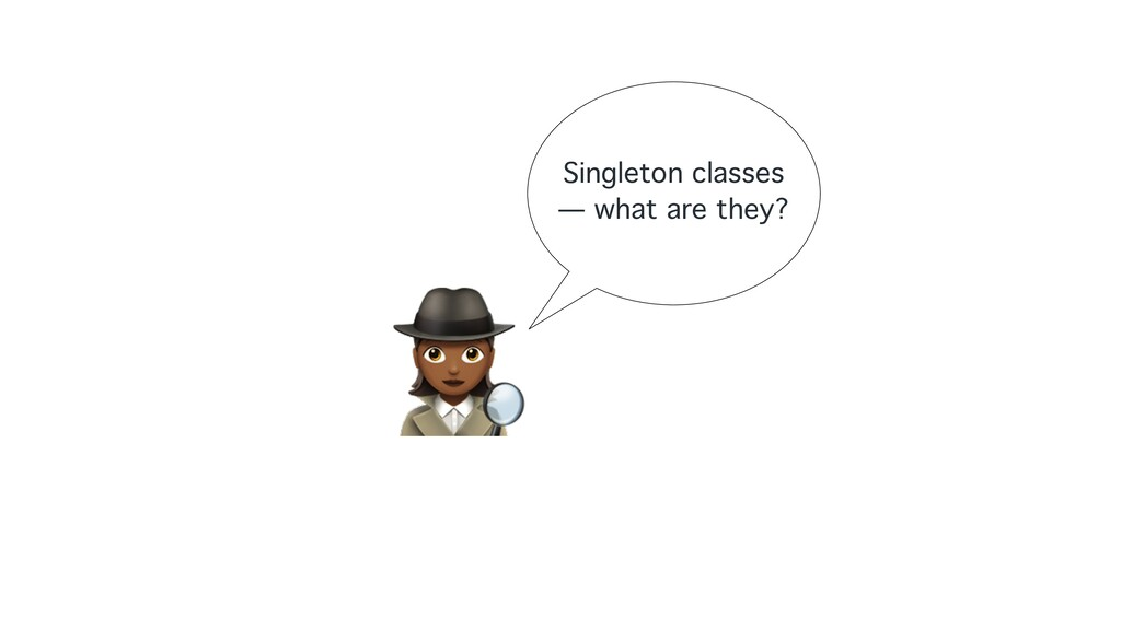 """"""" Singleton classes — what are they?"""