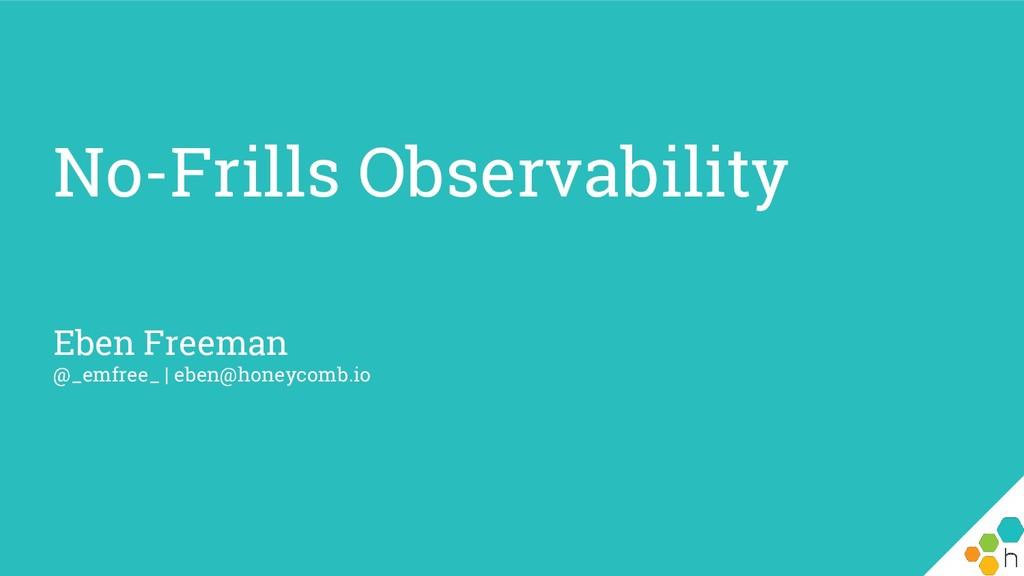 No-Frills Observability Eben Freeman @_emfree_ ...