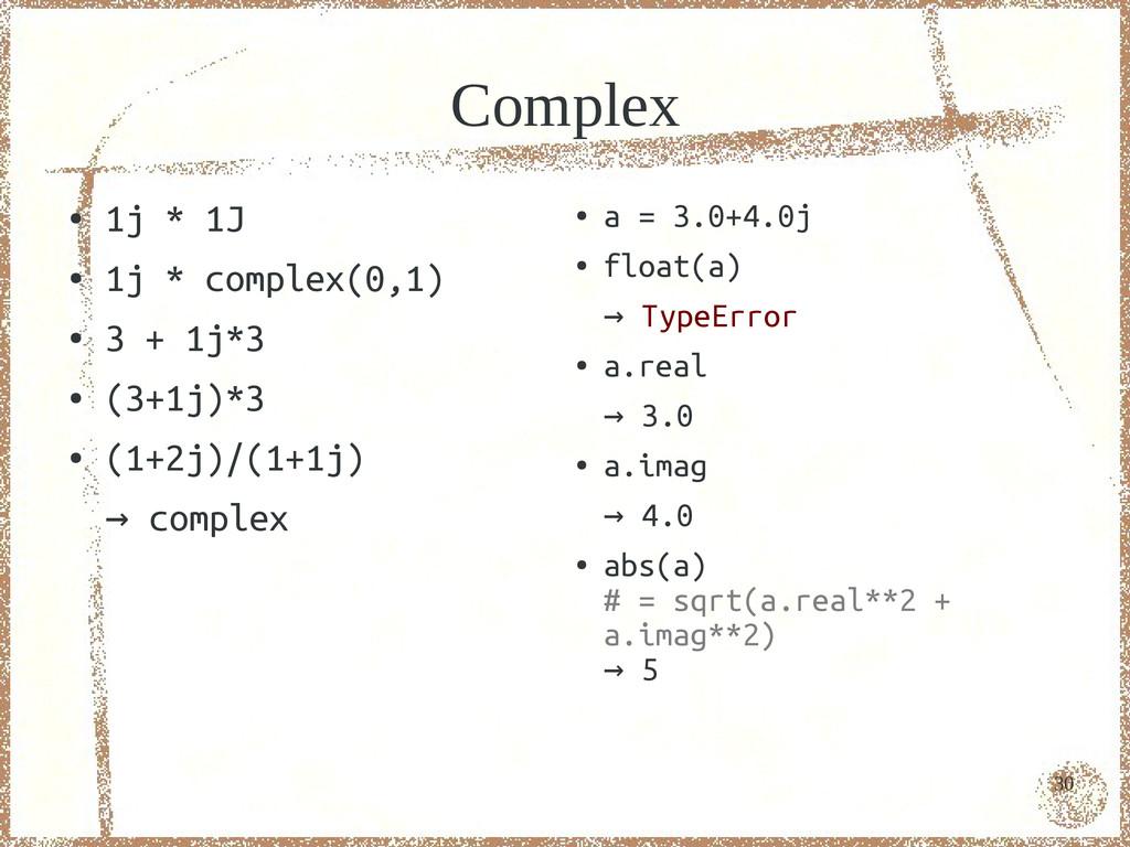30 Complex ● 1j * 1J ● 1j * complex(0,1) ● 3 + ...