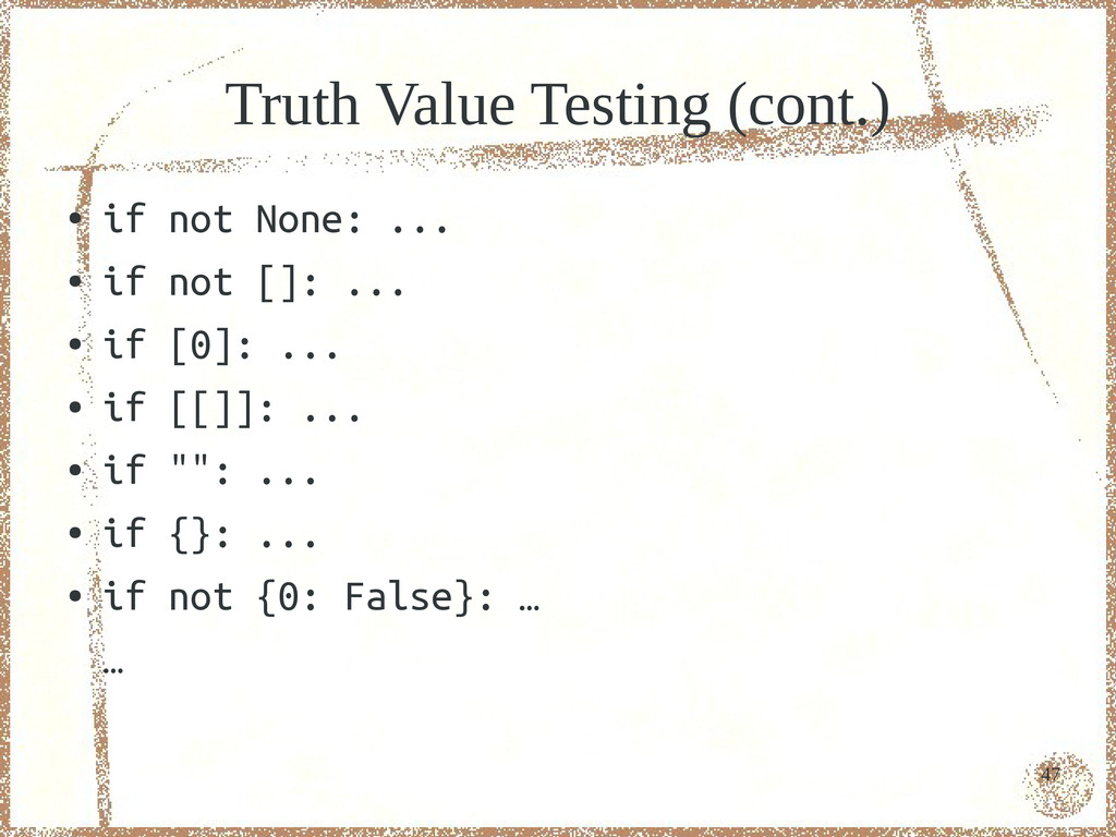 47 Truth Value Testing (cont.) ● if not None: ....