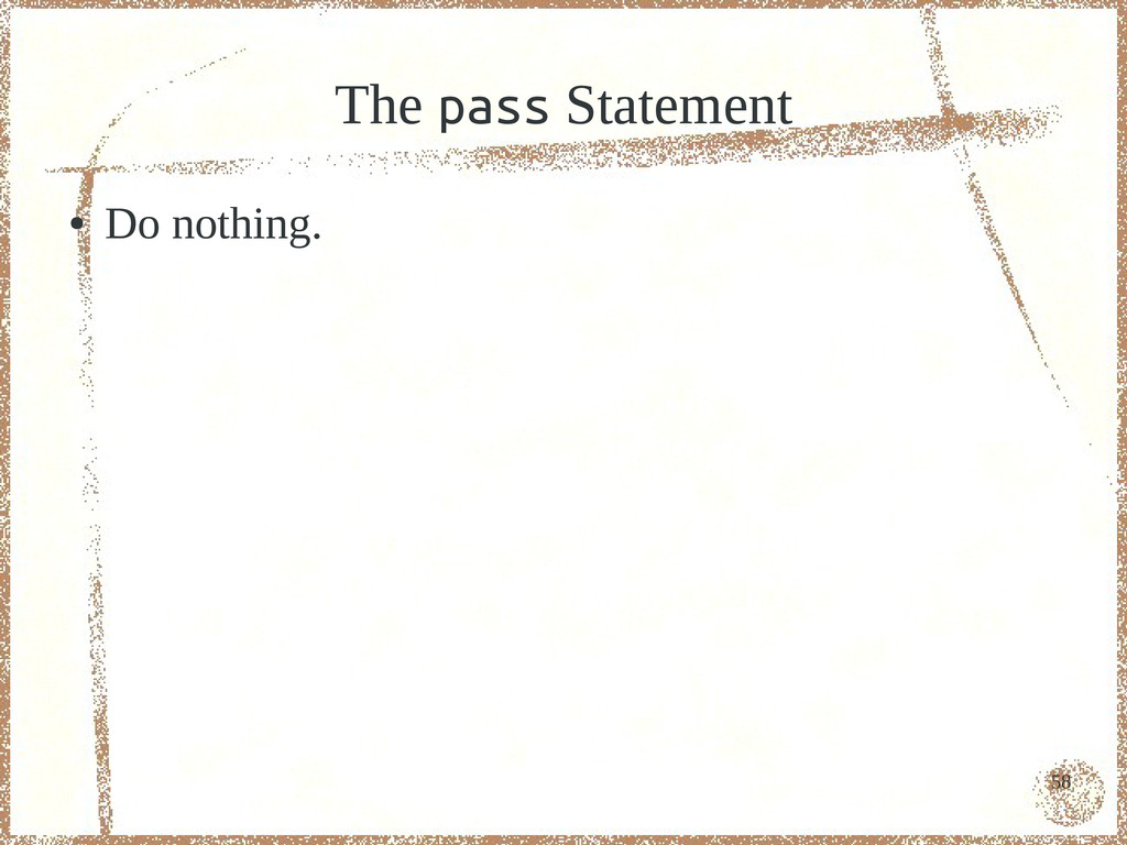 58 The pass Statement ● Do nothing.
