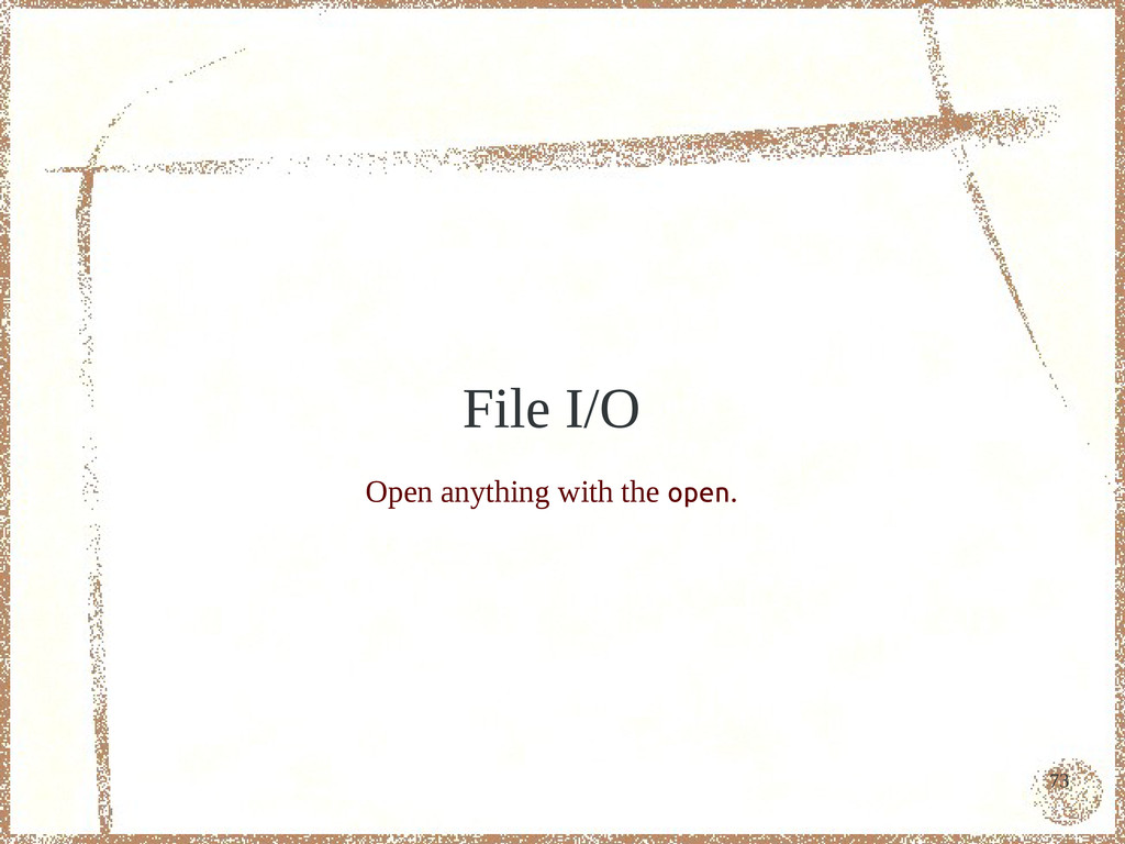 73 File I/O Open anything with the open.