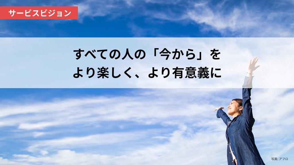 !3 すべての⼈の「今から」を より楽しく、より有意義に ࣸਅ: Ξϑϩ サービスビジョン
