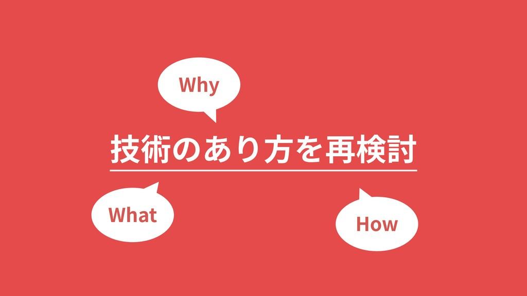 技術のあり⽅を再検討 Why What How