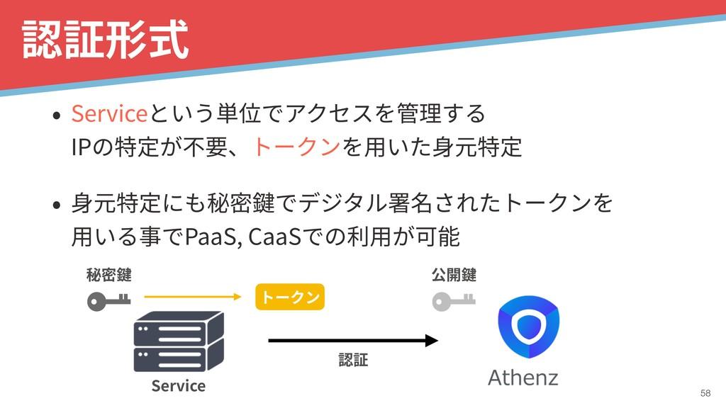 !58 認証形式 • Serviceという単位でアクセスを管理する IPの特定が不要、トーク...