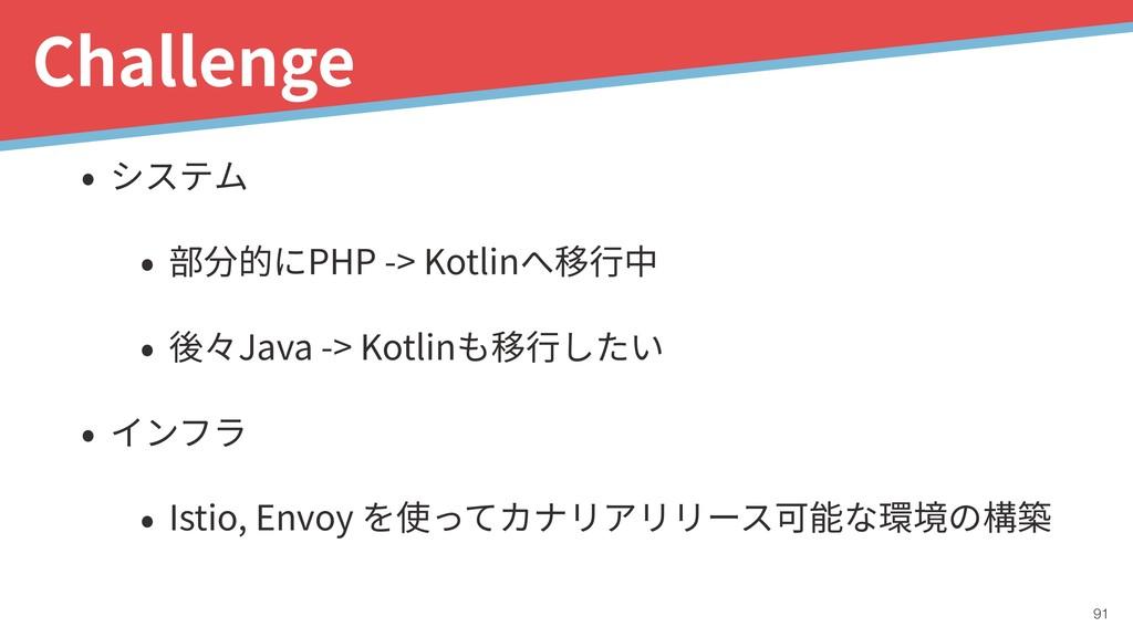 !91 Challenge • システム • 部分的にPHP -> Kotlinへ移⾏中 • ...