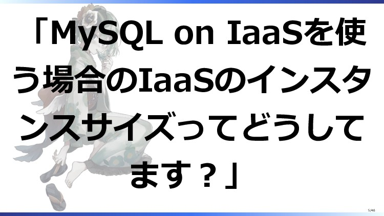 「MySQL on IaaSを使 う場合のIaaSのインスタ ンスサイズってどうして ます?」...