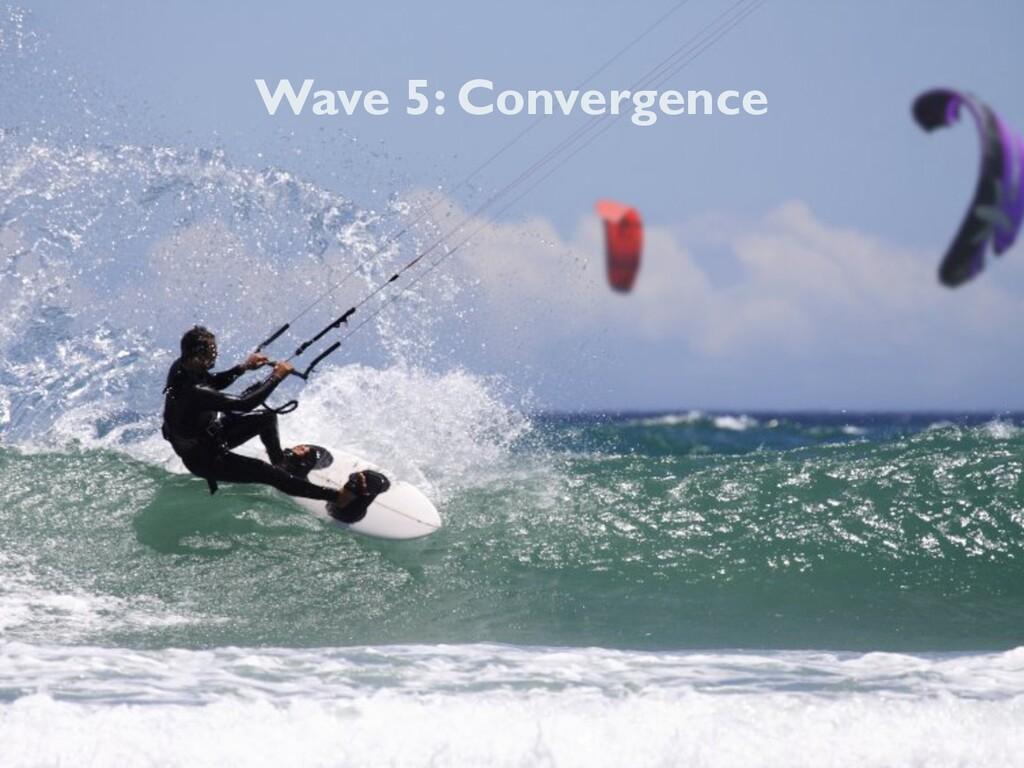 Wave 5: Convergence