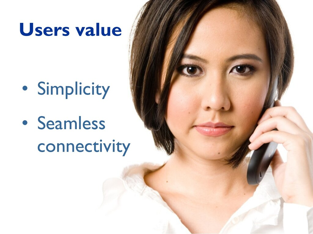 Users value • Simplicity • Seamless connectivity