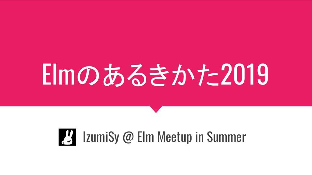 Elmのあるきかた2019 IzumiSy @ Elm Meetup in Summer