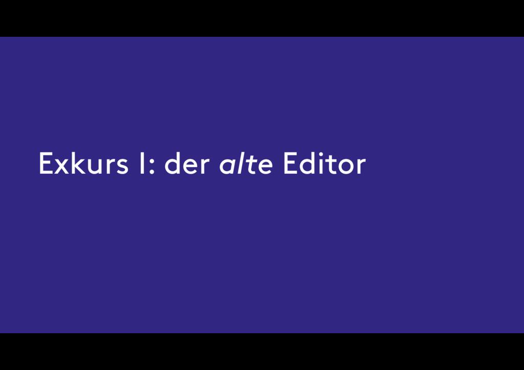 Exkurs I: der alte Editor