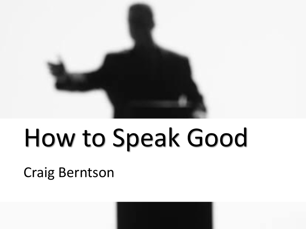 How to Speak Good CRAIG BERNTSON MAY 6, 2012 Ho...