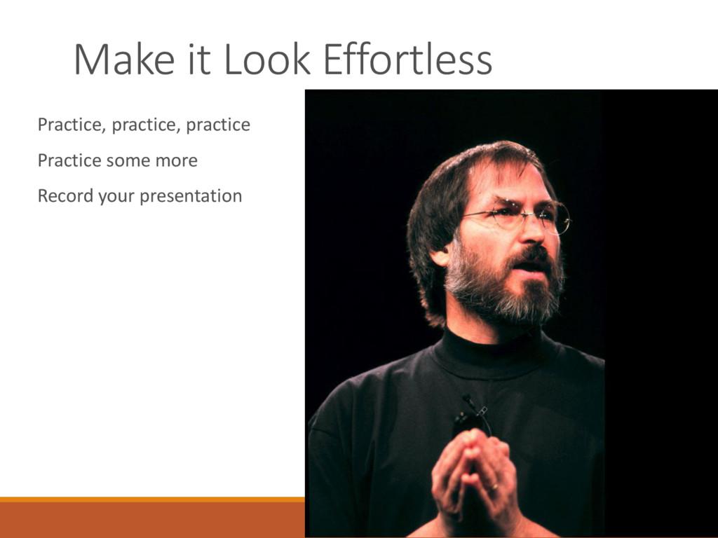 Make it Look Effortless Practice, practice, pra...