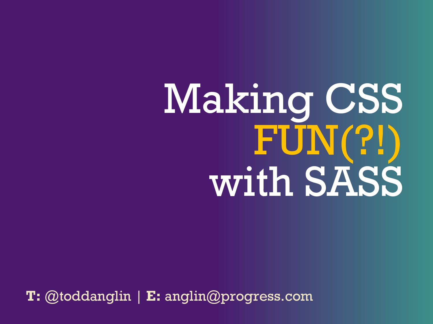 Making CSS FUN(?!) with SASS T: @toddanglin | E...