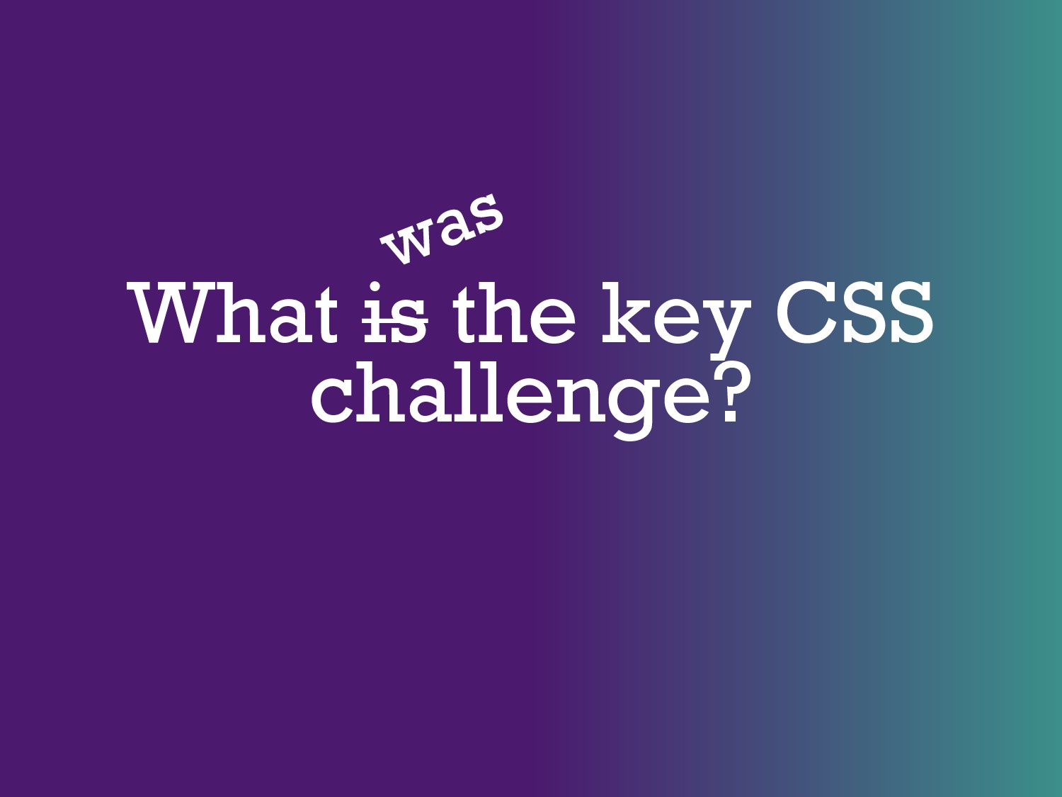 What is the key CSS challenge? was