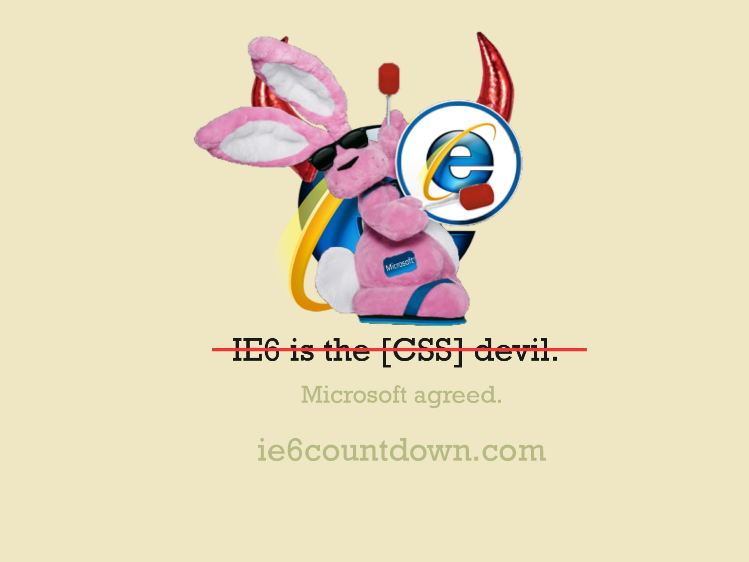 IE6 is the [CSS] devil. Microsoft agreed. ie6co...
