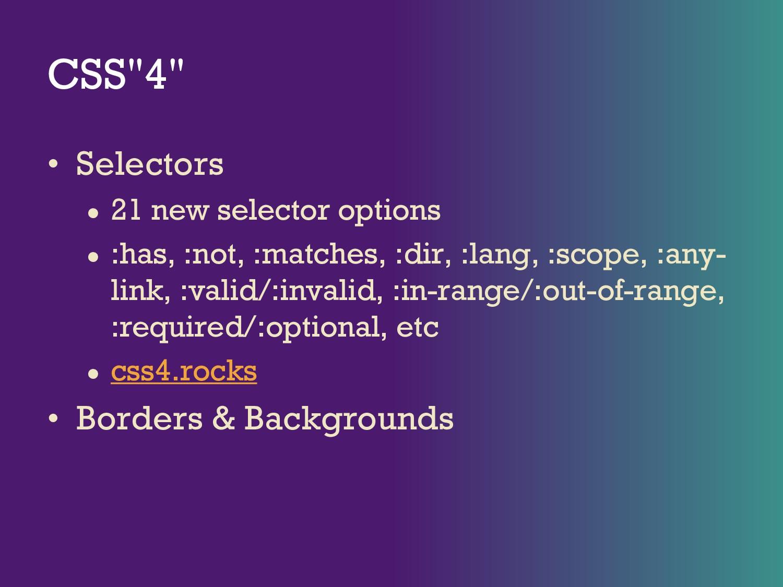 "CSS""4"" • Selectors ● 21 new selector options ● ..."