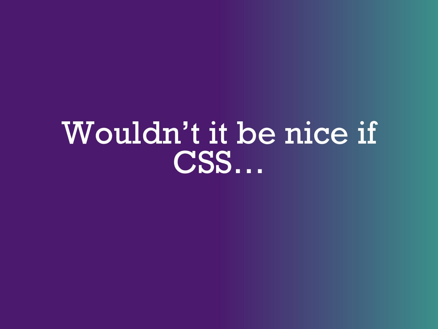 Wouldn't it be nice if CSS…