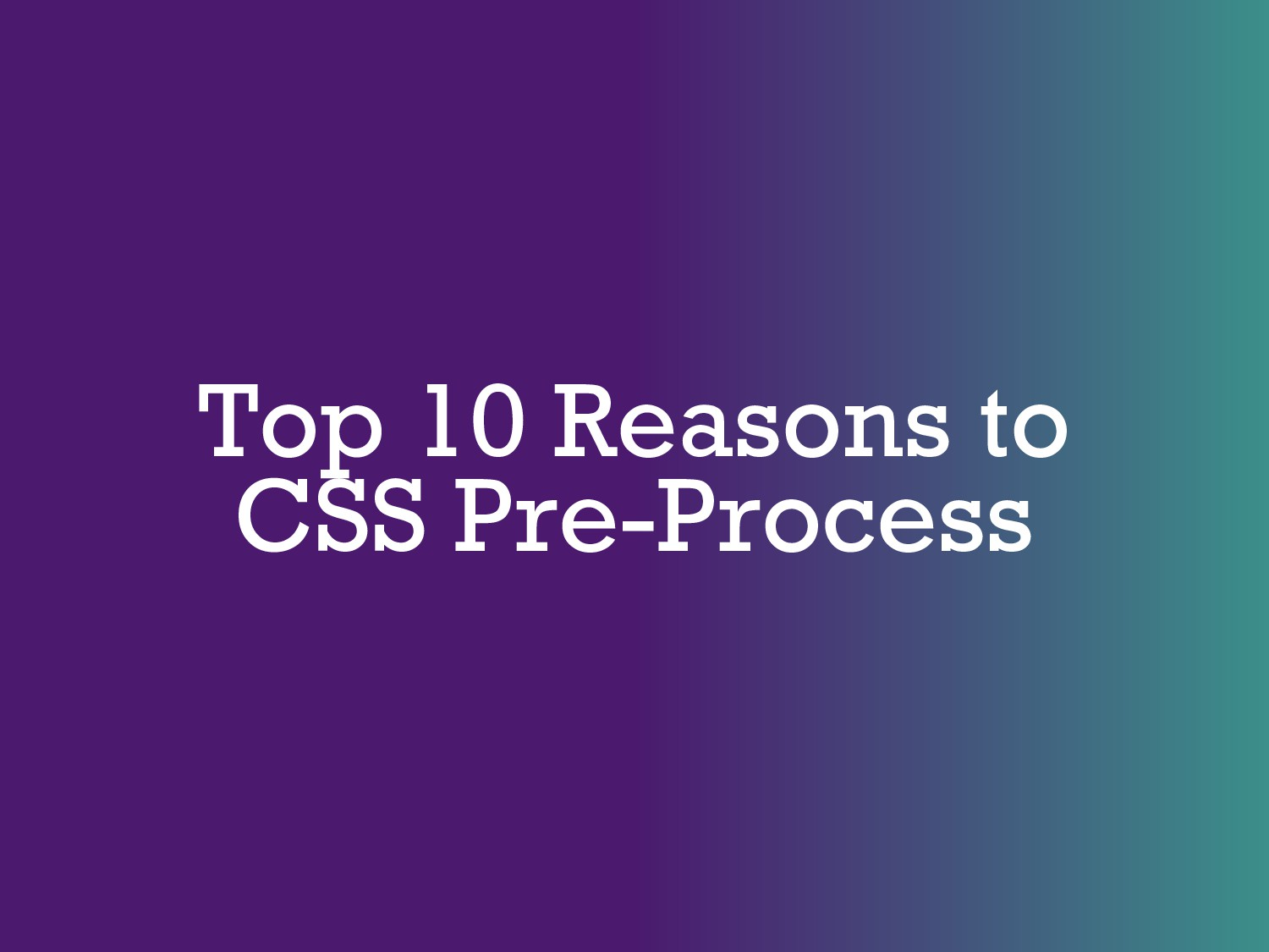 Top 10 Reasons to CSS Pre-Process