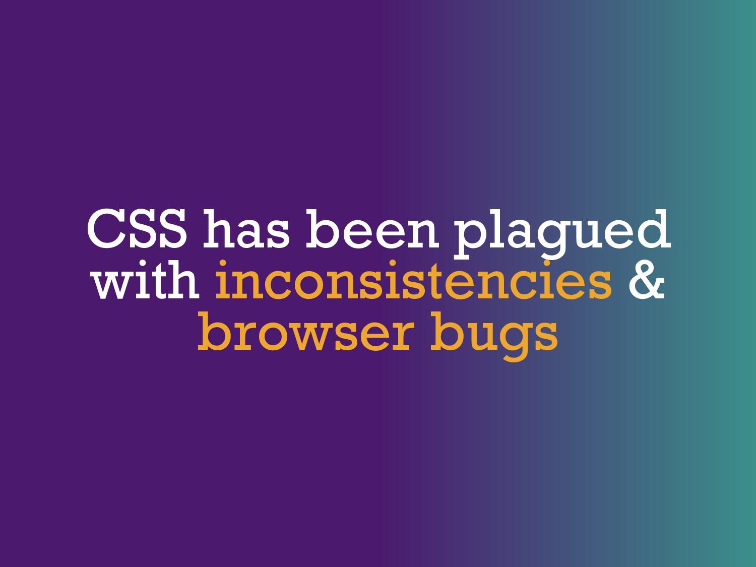 CSS has been plagued with inconsistencies & bro...