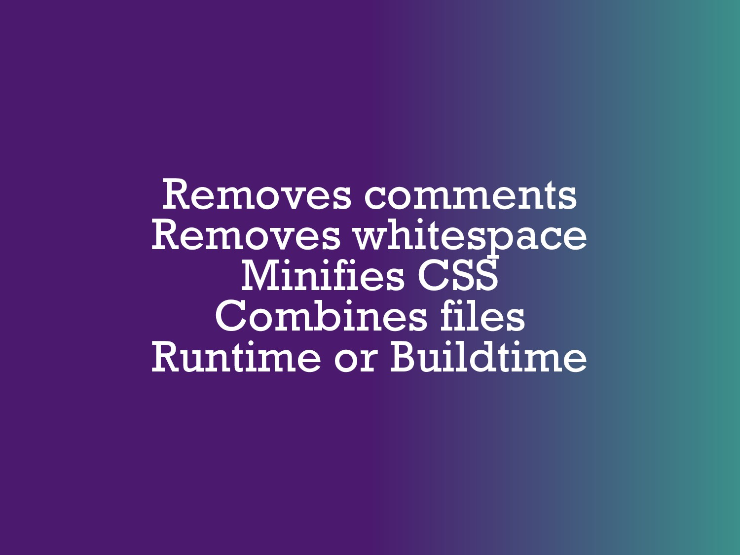 Removes comments Removes whitespace Minifies CS...