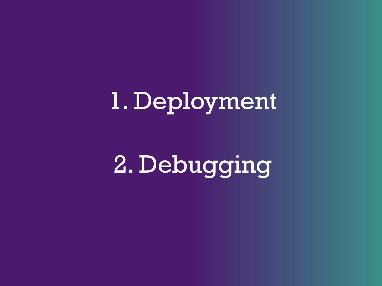1. Deployment 2. Debugging