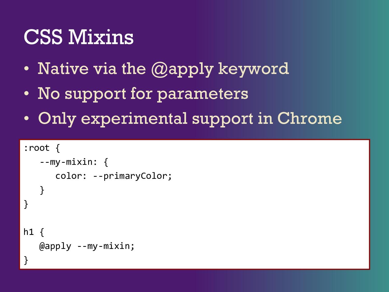 CSS Mixins • Native via the @apply keyword • No...