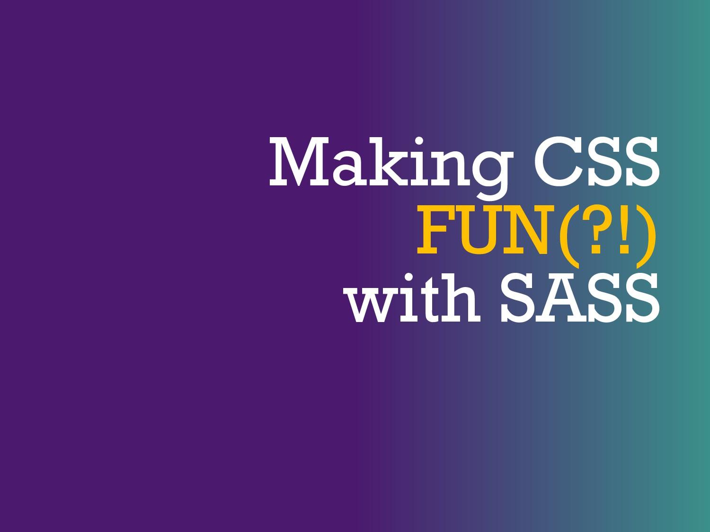 Making CSS FUN(?!) with SASS