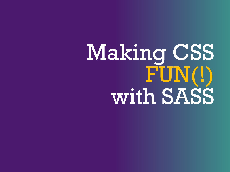 Making CSS FUN(!) with SASS