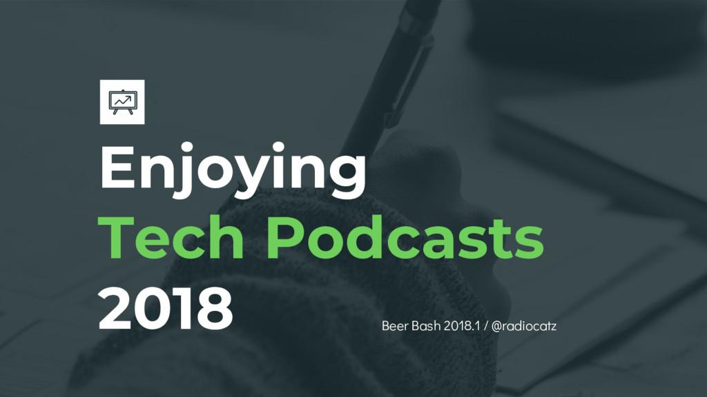 Enjoying Tech Podcasts 2018 Beer Bash 2018.1 / ...