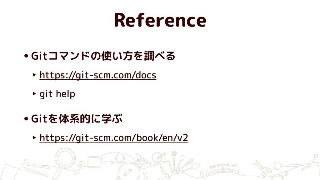 Reference •Gitコマンドの使い方を調べる ‣ https://git-scm.co...