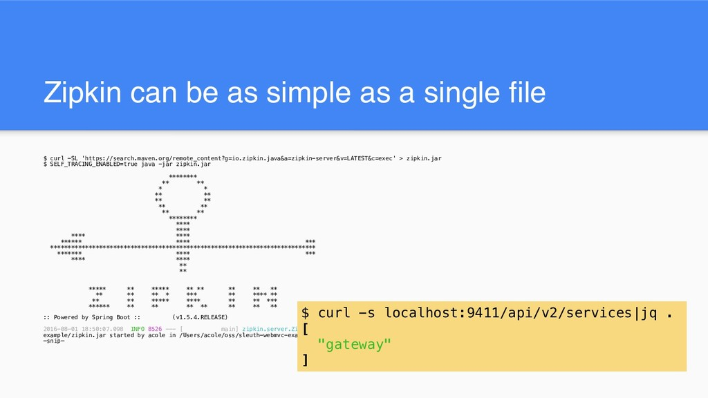 Zipkin can be as simple as a single file $ curl...