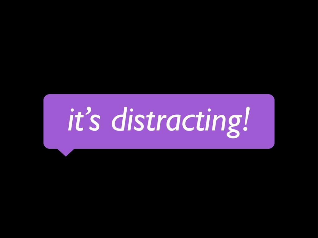 it's distracting!